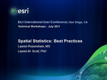 Esri International User Conference | San Diego, CA Technical Workshops | Spatial Statistics: Best Practices Lauren Rosenshein, MS Lauren M. Scott, PhD.