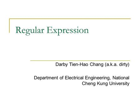 Regular Expression Darby Tien-Hao Chang (a.k.a. dirty) Department of Electrical Engineering, National Cheng Kung University.