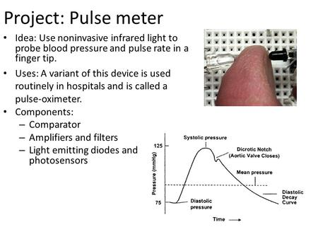 Project: Pulse meter Idea: Use noninvasive infrared light to probe blood pressure and pulse rate in a finger tip. Uses: A variant of this device is used.