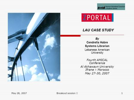 May 28, 2007Breakout session I1 LAU CASE STUDY LAU CASE STUDY By Cendrella Habre Systems Librarian Lebanese American University Fourth AMICAL Conference.