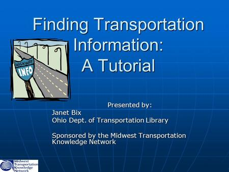 Finding Transportation Information: A Tutorial Presented by: Janet Bix Ohio Dept. of Transportation Library Sponsored by the Midwest Transportation Knowledge.