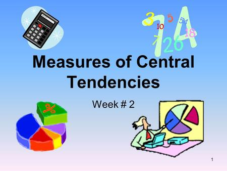 Measures of Central Tendencies Week # 2 1. Definitions Mean: or average The sum of a set of data divided by the number of data. (Do not round your answer.