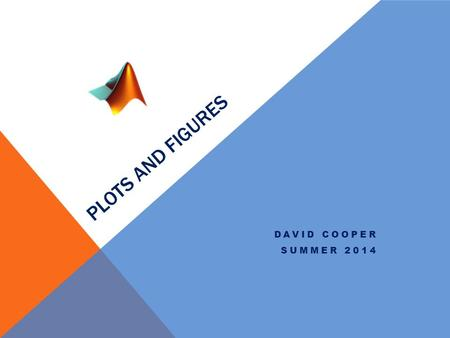 PLOTS AND FIGURES DAVID COOPER SUMMER 2014. Plots One of the primary uses for MATLAB is to be able to create publication quality figures from you data.