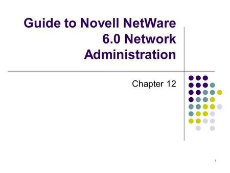 1 Guide to Novell NetWare 6.0 Network Administration Chapter 12.