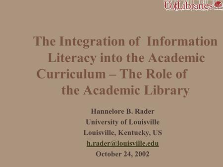 The Integration of Information Literacy into the Academic Curriculum – The Role of the Academic Library Hannelore B. Rader University of Louisville Louisville,