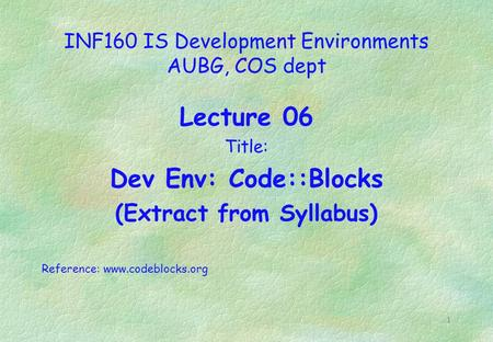 1 INF160 IS Development Environments AUBG, COS dept Lecture 06 Title: Dev Env: Code::Blocks (Extract from Syllabus) Reference: www.codeblocks.org.