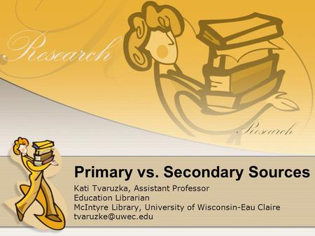 Primary vs. Secondary Sources Kati Tvaruzka, Assistant Professor Education Librarian McIntyre Library, University of Wisconsin-Eau Claire