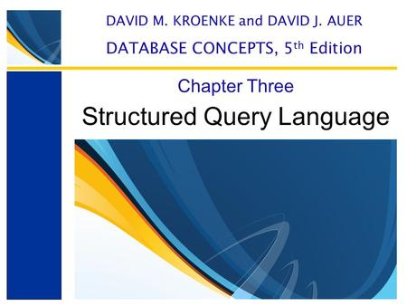 Structured Query Language Chapter Three DAVID M. KROENKE and DAVID J. AUER DATABASE CONCEPTS, 5 th Edition.
