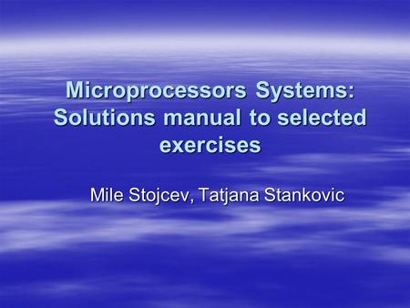 Microprocessors Systems: Solutions manual to selected exercises Mile Stojcev, Tatjana Stankovic.