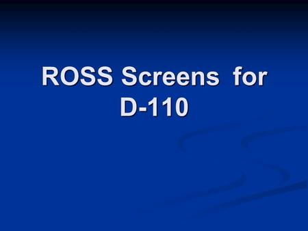 ROSS Screens for D-110. ROSS user accounts give you access to ROSS. Your account should be set up prior to your arrival to an incident. Your home unit.