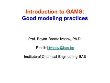 Introduction to GAMS: Good modeling practices Prof. Boyan Bonev Ivanov, Ph.D.   Institute of Chemical Engineering-BAS.