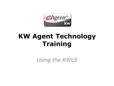 KW Agent Technology Training Using the KWLS. What We Will Discuss Navigating the KWLS. The Benefits of the KWLS. ListHub 101. How to get automatic imports.