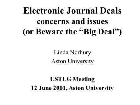 "Electronic Journal Deals concerns and issues (or Beware the ""Big Deal"") Linda Norbury Aston University USTLG Meeting 12 June 2001, Aston University."