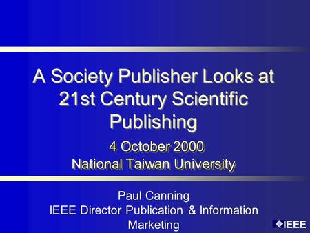 IEEE 4 October 2000 National Taiwan University A Society Publisher Looks at 21st Century Scientific Publishing 4 October 2000 National Taiwan University.