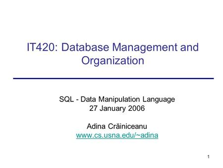 1 IT420: Database Management and Organization SQL - Data Manipulation Language 27 January 2006 Adina Crăiniceanu www.cs.usna.edu/~adina.