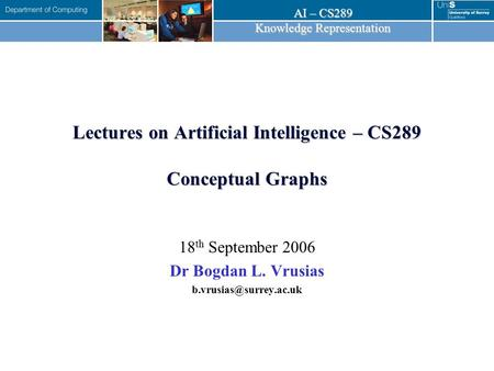 AI – CS289 Knowledge Representation Lectures on Artificial Intelligence – CS289 Conceptual Graphs 18 th September 2006 Dr Bogdan L. Vrusias