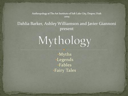 Myths Legends Fables Fairy Tales Anthropology at The Art Institute of Salt Lake City, Draper, Utah 2009 Dahlia Barker, Ashley Williamson and Javier Giannoni.