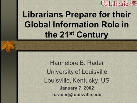 Librarians Prepare for their Global Information Role in the 21 st Century Hannelore B. Rader University of Louisville Louisville, Kentucky, US January.
