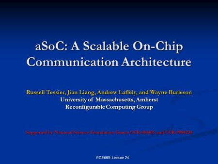 ECE669: Lecture 24 aSoC: A Scalable On-Chip Communication Architecture Russell Tessier, Jian Liang, Andrew Laffely, and Wayne Burleson University of Massachusetts,