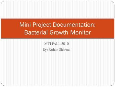 MTI FALL 2010 By: Rohan Sharma Mini Project Documentation: Bacterial Growth Monitor.