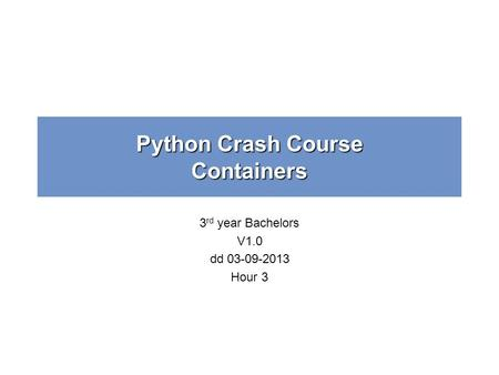 Python Crash Course Containers 3 rd year Bachelors V1.0 dd 03-09-2013 Hour 3.