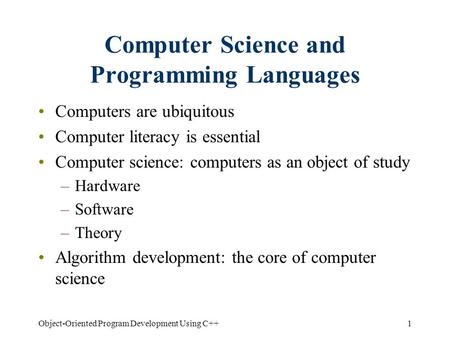 1Object-Oriented Program Development Using C++ Computer Science and Programming Languages Computers are ubiquitous Computer literacy is essential Computer.