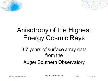 Antoine Letessier-SelvonBlois - 21/05/2008 - Auger Collaboration Anisotropy of the Highest Energy Cosmic Rays 3.7 years of surface array data from the.