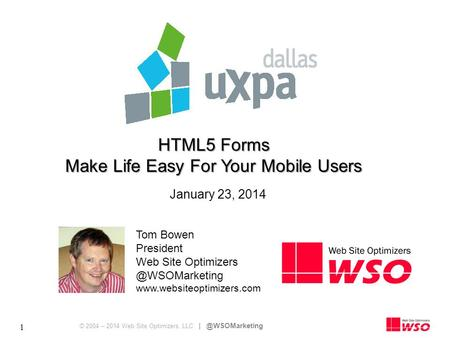 © 2004 – 2014 Web Site Optimizers, LLC 1 HTML5 Forms Make Life Easy For Your Mobile Users Tom Bowen President Web Site