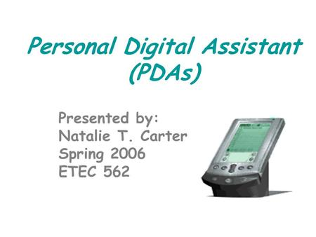 Personal Digital Assistant (PDAs) Presented by: Natalie T. Carter Spring 2006 ETEC 562.