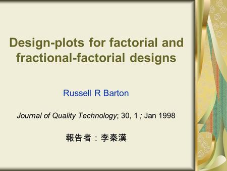 Design-plots for factorial and fractional-factorial designs Russell R Barton Journal of Quality Technology; 30, 1 ; Jan 1998 報告者:李秦漢.