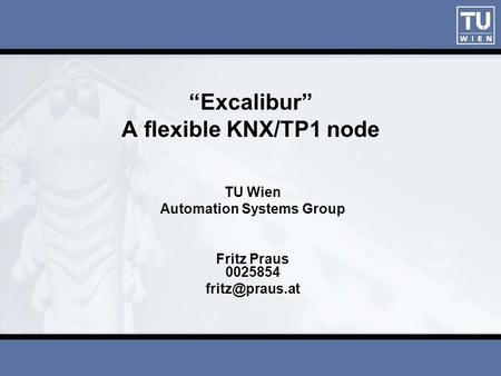 """Excalibur"" A flexible KNX/TP1 node TU Wien Automation Systems Group Fritz Praus 0025854"
