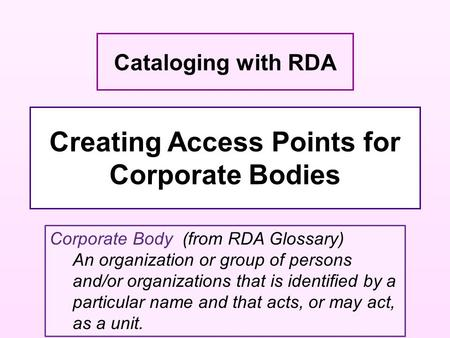 Creating Access Points for Corporate Bodies Cataloging with RDA Corporate Body (from RDA Glossary) An organization or group of persons and/or organizations.