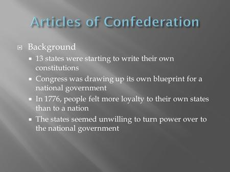  Background  13 states were starting to write their own constitutions  Congress was drawing up its own blueprint for a national government  In 1776,