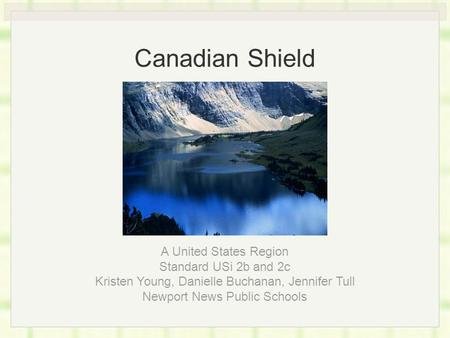 Canadian Shield A United States Region Standard USi 2b and 2c Kristen Young, Danielle Buchanan, Jennifer Tull Newport News Public Schools.