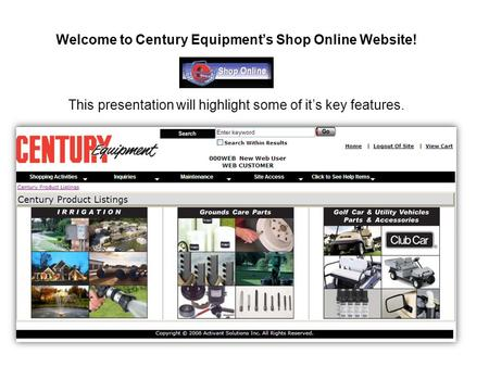 Welcome to Century Equipment's Shop Online Website! This presentation will highlight some of it's key features.