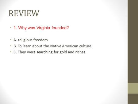 REVIEW 1. Why was Virginia founded? A. religious freedom B. To learn about the Native American culture. C. They were searching for gold and riches.