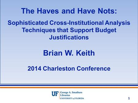 The Haves and Have Nots: Sophisticated Cross-Institutional Analysis Techniques that Support Budget Justifications Brian W. Keith 2014 Charleston Conference.