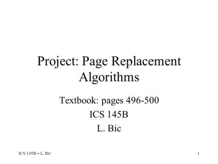 ICS 145B -- L. Bic1 Project: Page Replacement Algorithms Textbook: pages 496-500 ICS 145B L. Bic.