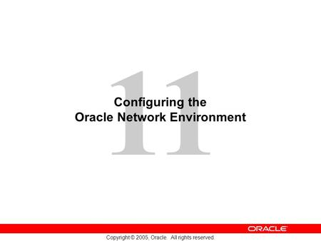 11 Copyright © 2005, Oracle. All rights reserved. Configuring the Oracle Network Environment.