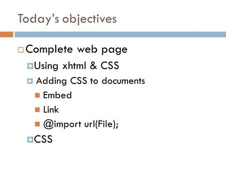 Today's objectives  Complete web page  Using xhtml & CSS  Adding CSS to documents Embed url(File);  CSS.
