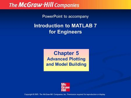 Copyright © 2005. The McGraw-Hill Companies, Inc. Permission required for reproduction or display. Introduction to MATLAB 7 for Engineers Chapter 5 Advanced.