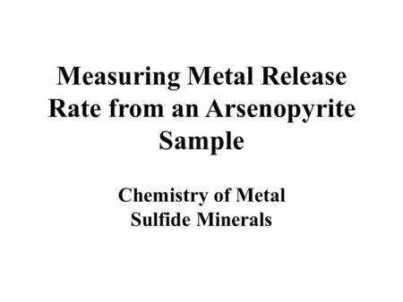 Measuring Metal Release Rate from an Arsenopyrite Sample Chemistry of Metal Sulfide Minerals.