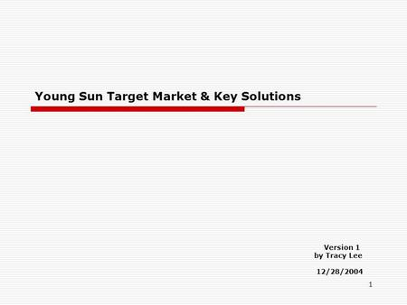 1 Young Sun Target Market & Key Solutions Version 1 by Tracy Lee 12/28/2004.