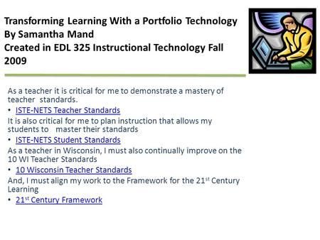 Transforming Learning With a Portfolio Technology By Samantha Mand Created in EDL 325 Instructional Technology Fall 2009 As a teacher it is critical for.