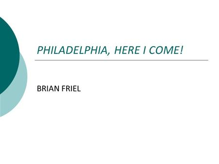 PHILADELPHIA, HERE I COME! BRIAN FRIEL.  Brian Friel was born on 9 January 1929 in Omagh, County Tyrone in Northen Ireland.  In addition to his published.