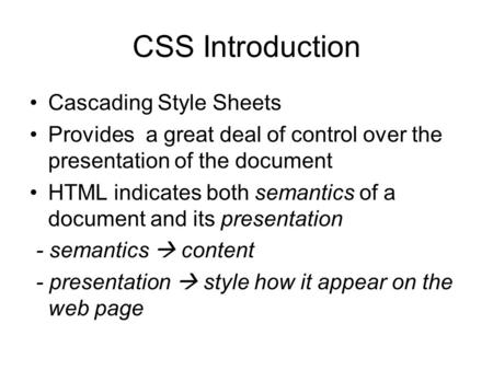 CSS Introduction Cascading Style Sheets Provides a great deal of control over the presentation of the document HTML indicates both semantics of a document.