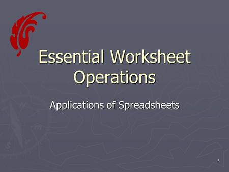 1 Essential Worksheet Operations Applications of Spreadsheets.