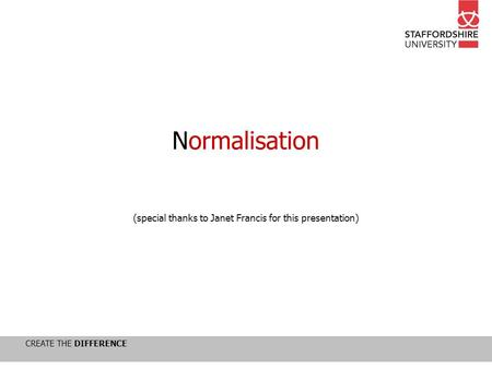 CREATE THE DIFFERENCE Normalisation (special thanks to Janet Francis for this presentation)