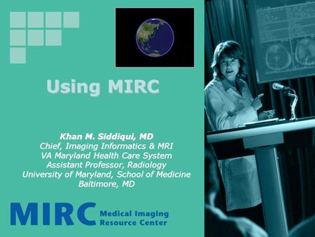Using MIRC Khan M. Siddiqui, MD Chief, Imaging Informatics & MRI VA Maryland Health Care System Assistant Professor, Radiology University of Maryland,