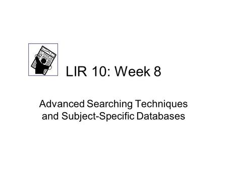 LIR 10: Week 8 Advanced Searching Techniques and Subject-Specific Databases.